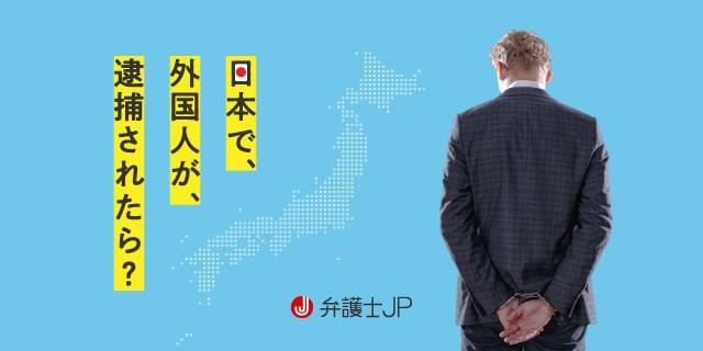 日本で外国人が逮捕されたらどうなる? 刑事手続き・在留資格の注意点
